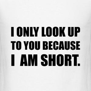 Look Up To You Because Short - Men's T-Shirt