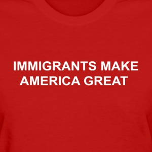 Women's IMMIGRANTS MAKE AMERICA GREAT - Women's T-Shirt