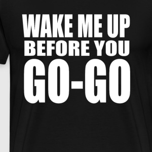 Wake Me Up Before You Go Go T-Shirts - Men's Premium T-Shirt