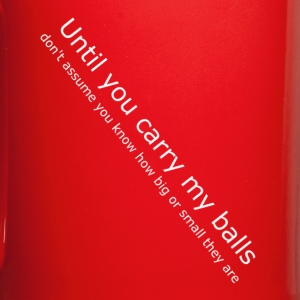 Until you carry my balls... - Full Color Mug