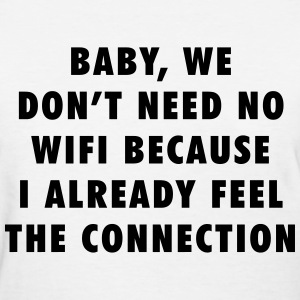 Baby, we don't need no wifi because I already T-Shirts - Women's T-Shirt
