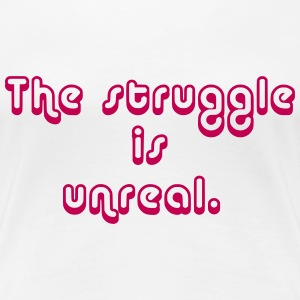 The_Struggle_is_Unreal_2 T-Shirts - Women's Premium T-Shirt