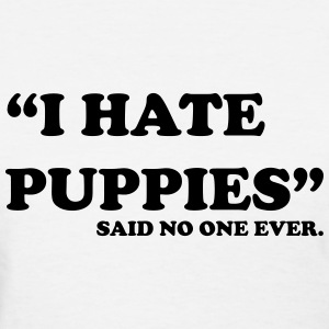 I Hate Puppies. Said no one ever T-Shirts - Women's T-Shirt