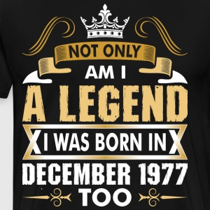 Not Only Am I A Legend I Was Born In December 1977 T-Shirts - Men's Premium T-Shirt