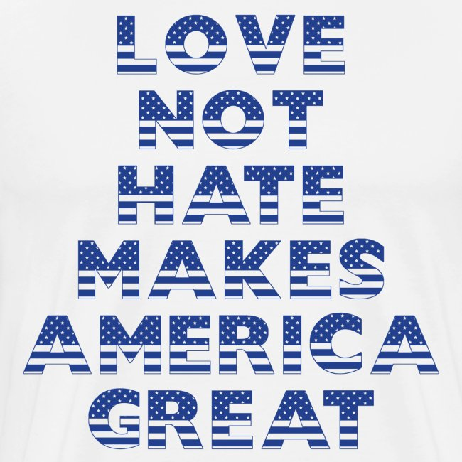 LOVE NOT HATE MAKES AMERICA GREAT