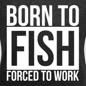 BORN TO FISH FORCED TO WORK T-Shirts - Women's Roll Cuff T-Shirt