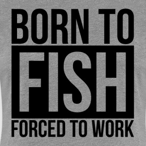 BORN TO FISH FORCED TO WORK T-Shirts - Women's Premium T-Shirt