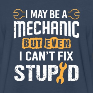 I may be a Mechanic but i can't fix Stupid Long Sleeve Shirts - Men's Premium Long Sleeve T-Shirt