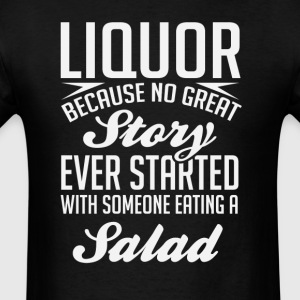 Liquor No Great Story Started With Salad T-Shirt T-Shirts - Men's T-Shirt