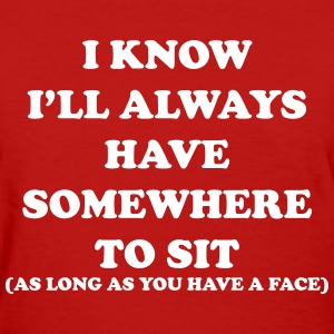 I know i'll always have somewhere to sit T-Shirts - Women's T-Shirt