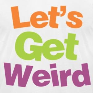 Lets Get Weird. T-Shirts - Men's T-Shirt by American Apparel