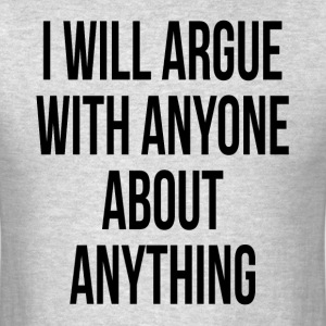 I WILL ARGUE WITH ANYONE ABOUT ANYTHING T-Shirts - Men's T-Shirt