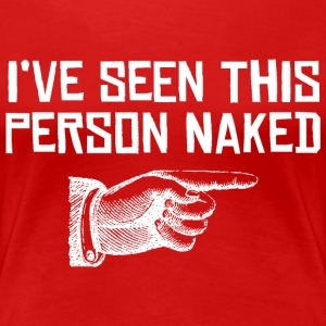 I'VE SEEN THIS PERSON NAKED - Women's Premium T-Shirt