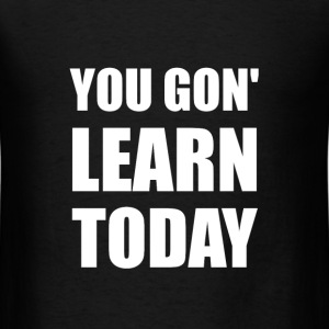 You Gon Learn Today - Men's T-Shirt