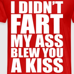 I DIDN'T FART MY ASS BLEW YOU A KISS - Men's Premium T-Shirt