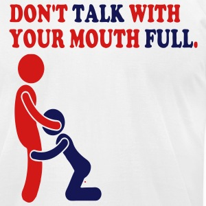 DON'T TALK WITH YOUR MOUTH FULL. T-Shirts - Men's T-Shirt by American Apparel