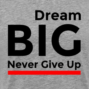 DREAM BIG NEVER GIVE UP T-Shirts - Men's Premium T-Shirt