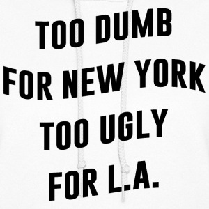 TOO DUMB FOR NEW YORK TOO UGLY FOR LA - Women's Hoodie