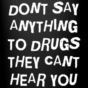 DON'T SAY ANYTHING TO DRUGS THEY CAN'T HEAR YOU - Full Color Mug