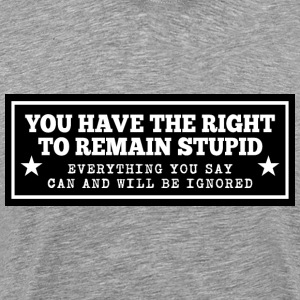 YOU HAVE THE RIGHT TO REMAIN STUPID - Men's Premium T-Shirt
