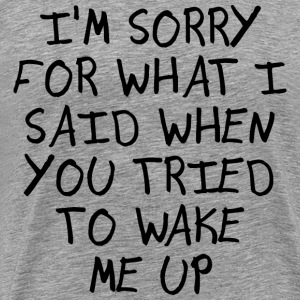 I'M SORRY FOR WHAT I SAID WHEN YOU TRIED... - Men's Premium T-Shirt