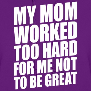 MY MOM WORKED TOO HARD FOR ME NOT TO BE GREAT - Women's Hoodie