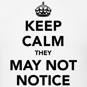Keep Calm They May Not Notice T-Shirts - Men's T-Shirt