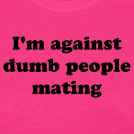 Design ~ Against Dumb People Mating