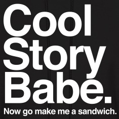 Cool Story Babe. Now go make me a sandwich
