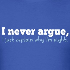i never argue- I just explain why i'm right! T-Shirts