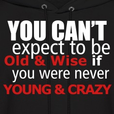 you can't expect to be old and wise, if you were never young and crazy