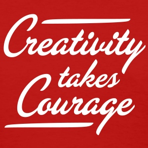 Creativity Takes Courage - Women's T-Shirt
