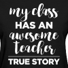 My Class Has an Awesome Teacher - True Story - Women's T-Shirt