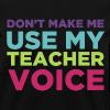 Don't Make Me Use My Teacher Voice - Women's T-Shirt