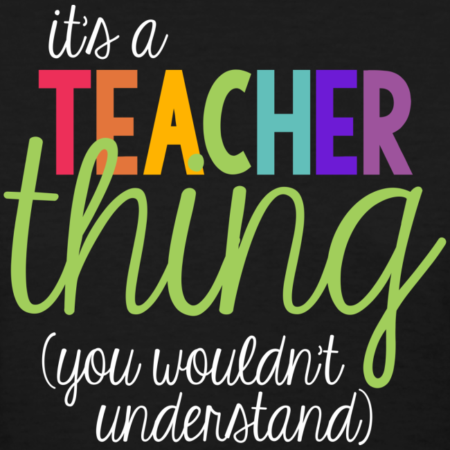 It's a Teacher Thing... You Wouldn't Understand
