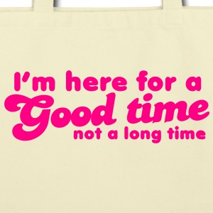 I'm here for a GOOD TIME not a long TIME!  Bags  - Eco-Friendly Cotton Tote