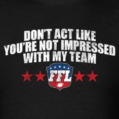 DON'T ACT LIKE YOU'RE NOT IMPRESSED WITH MY TEAM T