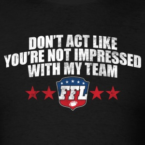 DON'T ACT LIKE YOU'RE NOT IMPRESSED WITH MY TEAM T - Men's T-Shirt