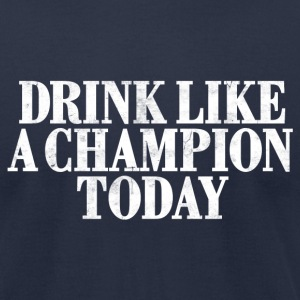 DRINK LIKE A CHAMPION TODAY T-Shirts - Men's T-Shirt by American Apparel