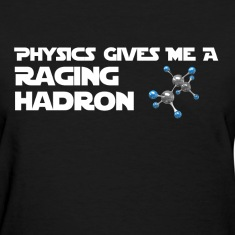 Physics Gives Me a Raging Hadron Shirt Women's T-Shirts