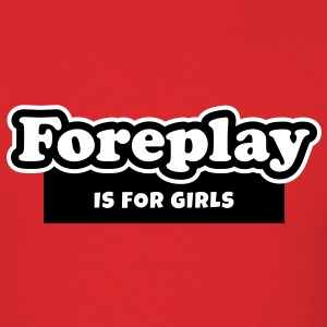 Foreplay is for Girls (2) Valentine's Day Gift For Him - Men's T-Shirt