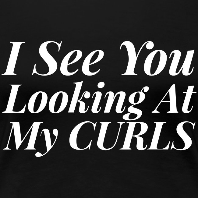 I see you looking at my curls Tee