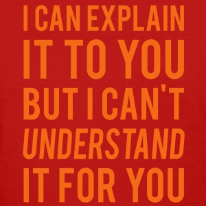 I Can Explain It For You But I Can't Understand It For You. - Women's T-Shirt