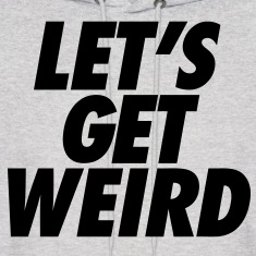 Let's Get Weird Hoodies - stayflyclothing.com