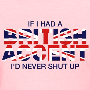 If I Had a British Accent I'd Never Shut Up - Women's T-Shirt