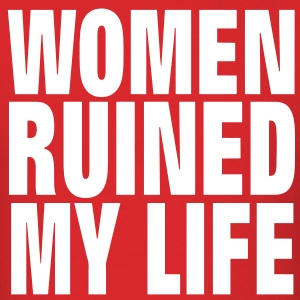 WOMEN RUINED MY LIFE - Men's T-Shirt