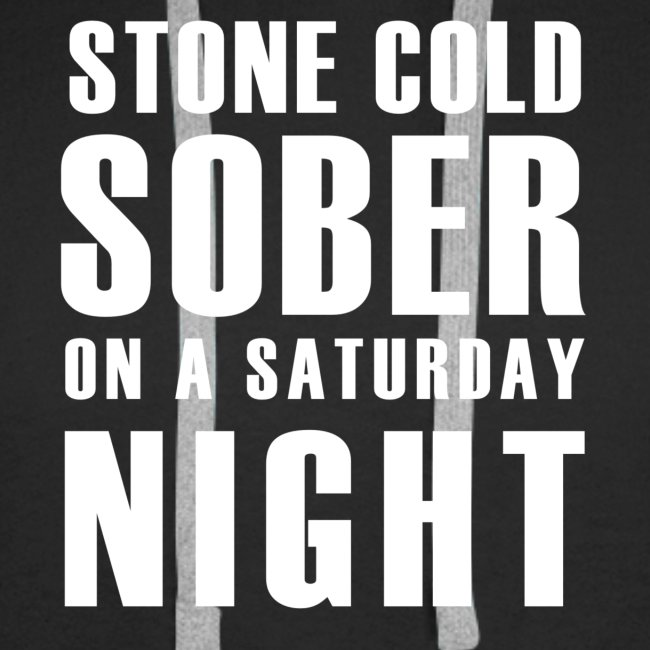 Stone Cold Sober On A Saturday Night Premium Mens Hoodie Various Colours