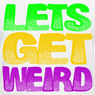 Design ~ Lets Get Weird Girls T Shirt