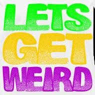 Design ~ Lets Get Weird Girls T Shirt