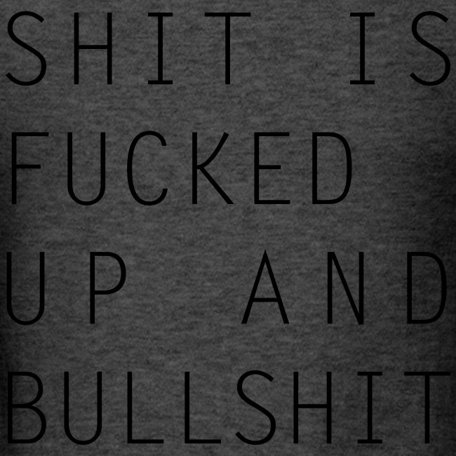 Shit Is Fucked Up And Bullshit T-Shirt right